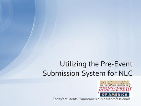 Today's students. Tomorrow's business professionals. Utilizing the Pre-Event Submission System for NLC.