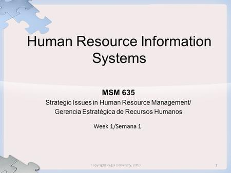 Human Resource Information Systems MSM 635 Strategic Issues in Human Resource Management/ Gerencia Estratégica de Recursos Humanos Week 1/Semana 1 1Copyright.