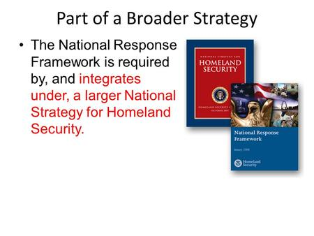 Part of a Broader Strategy The National Response Framework is required by, and integrates under, a larger National Strategy for Homeland Security.