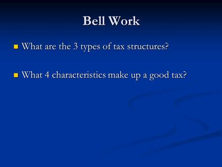 Bell Work What are the 3 types of tax structures? What are the 3 types of tax structures? What 4 characteristics make up a good tax? What 4 characteristics.