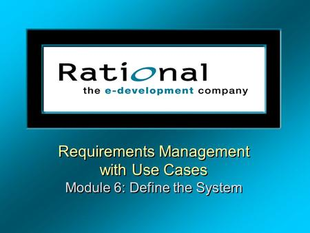 Requirements Management with Use Cases Module 6: Define the System Requirements Management with Use Cases Module 6: Define the System.
