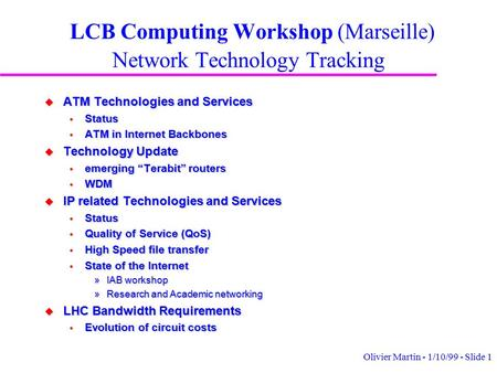 Olivier Martin - 1/10/99 - Slide 1 LCB Computing Workshop (Marseille) Network Technology Tracking u ATM Technologies and Services  Status  ATM in Internet.