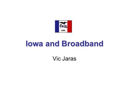 Iowa and <strong>Broadband</strong> Vic Jaras. IOWA ADVANTAGES More fiber laid than most states. The ICN provides a fiber connection to almost every school in the state.