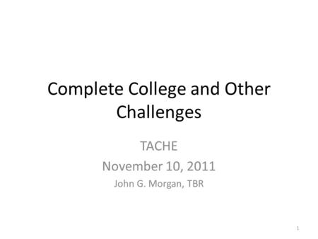 Complete College and Other Challenges TACHE November 10, 2011 John G. Morgan, TBR 1.