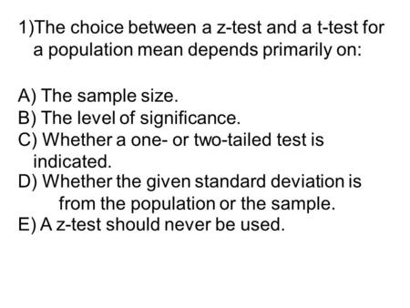 A) The sample size. B) The level of significance. C) Whether a one- or two-tailed test is indicated. E) A z-test should never be used. D) Whether the given.