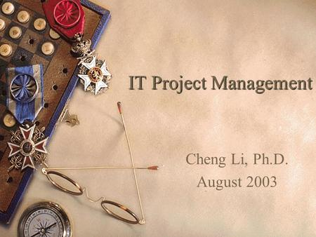 IT Project Management Cheng Li, Ph.D. August 2003.