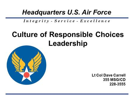 I n t e g r i t y - S e r v i c e - E x c e l l e n c e Headquarters U.S. Air Force Culture of Responsible Choices Leadership Lt Col Dave Carrell 355 MSG/CD.