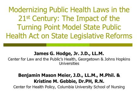 Modernizing Public Health Laws in the 21 st Century: The Impact of the Turning Point Model State Public Health Act on State Legislative Reforms James G.