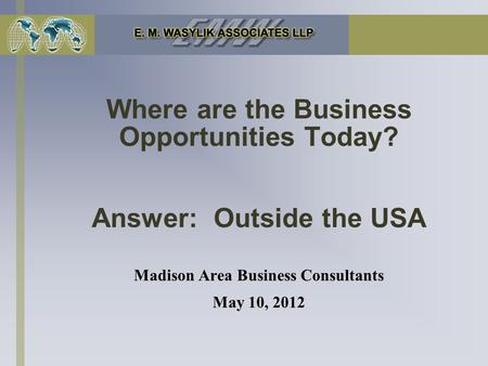 Where are the Business Opportunities Today? Answer: Outside the USA Madison Area Business Consultants May 10, 2012.