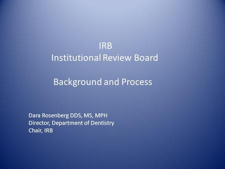 IRB Institutional Review Board Background and Process Dara Rosenberg DDS, MS, MPH Director, Department of Dentistry Chair, IRB.