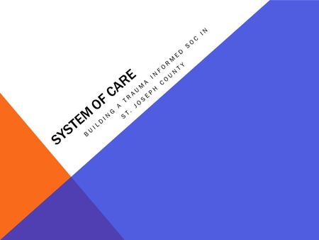 SYSTEM OF CARE BUILDING A TRAUMA INFORMED SOC IN ST. JOSEPH COUNTY.