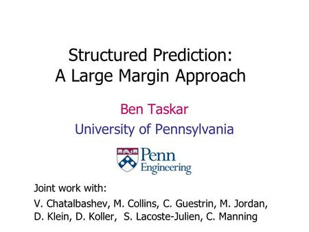 Structured Prediction: A Large Margin Approach Ben Taskar University of Pennsylvania Joint work with: V. Chatalbashev, M. Collins, C. Guestrin, M. Jordan,