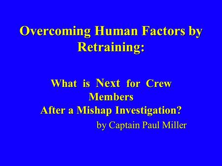 Overcoming Human Factors by Retraining: What is Next for Crew Members After a Mishap Investigation? by Captain Paul Miller.