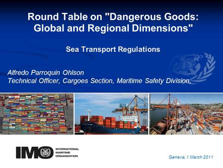 YOUR LOGO Round Table on Dangerous Goods: Global and Regional Dimensions Sea Transport Regulations Alfredo Parroquin Ohlson Technical Officer, Cargoes.