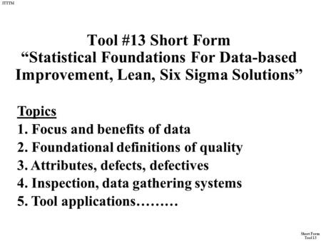 "Short Form Tool 13 ITTTM Tool #13 Short Form ""Statistical Foundations For Data-based Improvement, Lean, Six Sigma Solutions"" Topics 1. Focus and benefits."