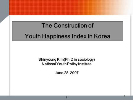 1 1 The Construction of Youth Happiness Index in Korea Shinyoung Kim(Ph.D in sociology) National Youth Policy Institute June.28. 2007.