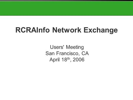 Users' Meeting San Francisco, CA April 18 th, 2006 RCRAInfo Network Exchange.