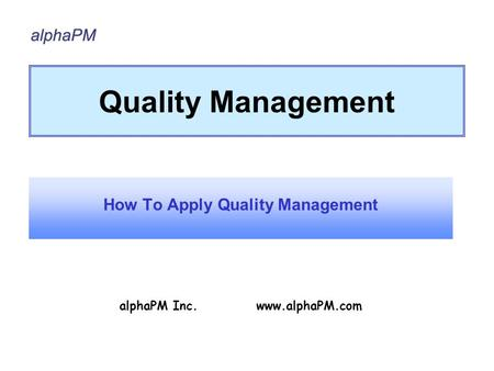 Quality Management How To Apply Quality Management alphaPM Inc. www.alphaPM.com.