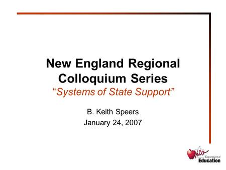 "New England Regional Colloquium Series ""Systems of State Support"" B. Keith Speers January 24, 2007."