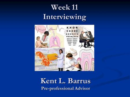 Week 11 Interviewing Kent L. Barrus Pre-professional Advisor.