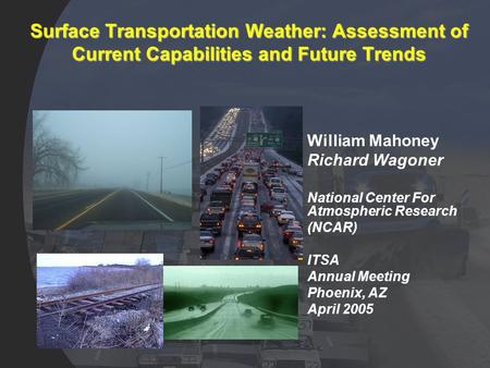 Surface Transportation Weather: Assessment of Current Capabilities and Future Trends William Mahoney Richard Wagoner National Center For Atmospheric Research.