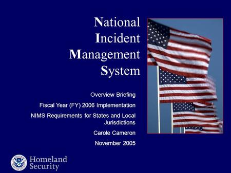 National Incident Management System Overview Briefing Fiscal Year (FY) 2006 Implementation NIMS Requirements for States and Local Jurisdictions Carole.