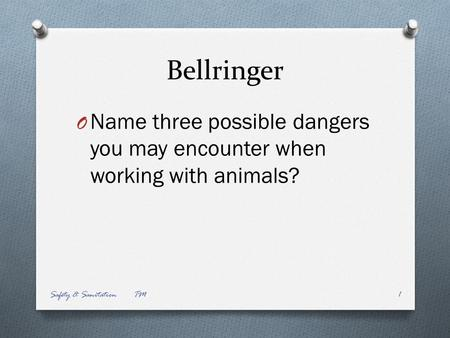 Bellringer O Name three possible dangers you may encounter when working with animals? Safety & Sanitation TM1.
