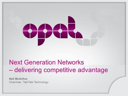 Next Generation Networks – delivering competitive advantage Neil McArthur Chairman, TalkTalk Technology.