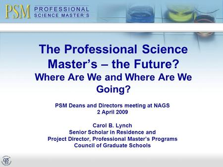 The Professional Science Master's – the Future? Where Are We and Where Are We Going? PSM Deans and Directors meeting at NAGS 2 April 2009 Carol B. Lynch.