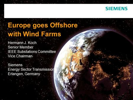 Europe goes Offshore with Wind Farms Hermann J. Koch Senior Member IEEE Substations Committee Vice Chairman Siemens Energy Sector Transmission Erlangen,