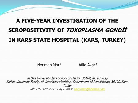 A FIVE-YEAR INVESTIGATION OF THE SEROPOSITIVITY OF TOXOPLASMA GONDİİ IN KARS STATE HOSPITAL (KARS, TURKEY) Neriman Mor¹Atila Akça² Kafkas University Kars.