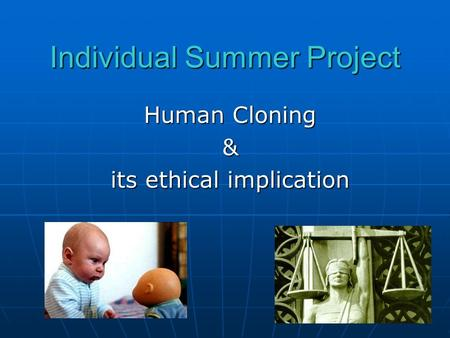 Individual Summer Project Human Cloning & its ethical implication.