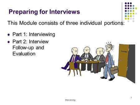Interviewing 1 Preparing for Interviews Part 1: Interviewing Part 2: Interview Follow-up and Evaluation This Module consists of three individual portions: