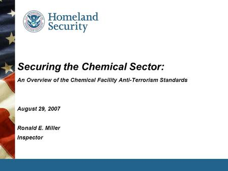 Securing the Chemical Sector: An Overview of the Chemical Facility Anti-Terrorism Standards August 29, 2007 Ronald E. Miller Inspector.