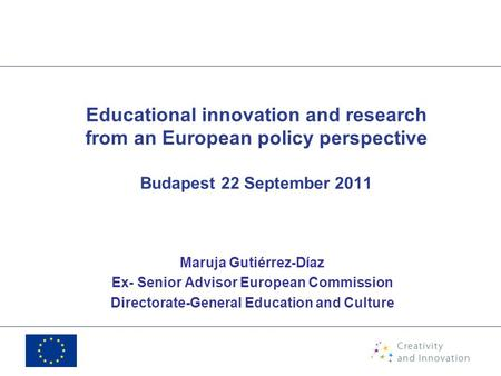 Educational innovation and research from an European policy perspective Budapest 22 September 2011 Maruja Gutiérrez-Díaz Ex- Senior Advisor European Commission.