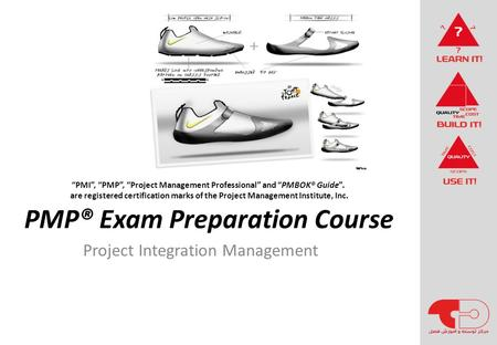 "PMP® Exam Preparation Course Project Integration Management ""PMI"", ""PMP"", ""Project Management Professional"" and ""PMBOK® Guide"". are registered certification."