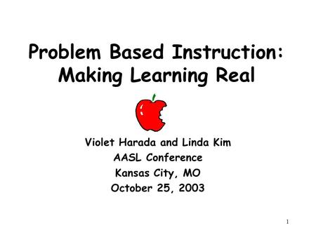 1 Problem Based Instruction: Making Learning Real Violet Harada and Linda Kim AASL Conference Kansas City, MO October 25, 2003.