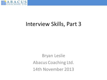 Interview Skills, Part 3 Bryan Leslie Abacus Coaching Ltd. 14th November 2013.