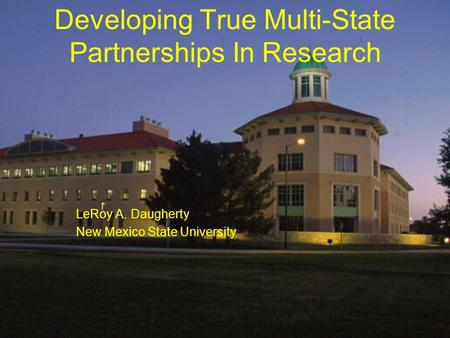 Developing True Multi-State Partnerships In Research LeRoy A. Daugherty New Mexico State University.