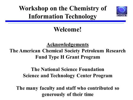 Workshop on the Chemistry of Information Technology Welcome! Acknowledgements The American Chemical Society Petroleum Research Fund Type H Grant Program.