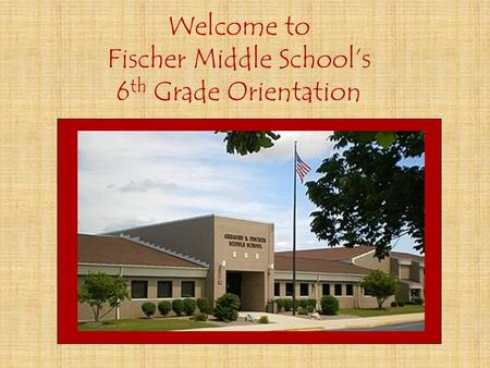 Welcome to Fischer Middle School's 6 th Grade Orientation.