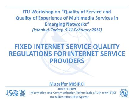 "ITU Workshop on ""Quality of Service and Quality of Experience of Multimedia Services in Emerging Networks"" (Istanbul, Turkey, 9-11 February 2015) FIXED."