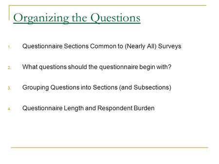 Organizing the Questions 1. Questionnaire Sections Common to (Nearly All) Surveys 2. What questions should the questionnaire begin with? 3. Grouping Questions.