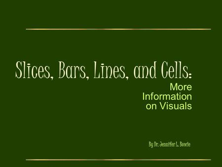 Slices, Bars, Lines, and Cells: More Information on Visuals By Dr. Jennifer L. Bowie.