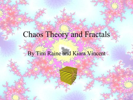 Chaos Theory and Fractals By Tim Raine and Kiara Vincent.