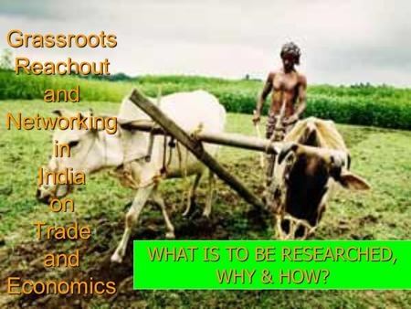 Grassroots Reachout and Networking in India on Trade and Economics WHAT IS TO BE RESEARCHED, WHY & HOW?
