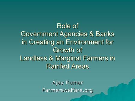Role of Government Agencies & Banks in Creating an Environment for Growth of Landless & Marginal Farmers in Rainfed Areas Ajay Kumar Farmerswelfare.org.