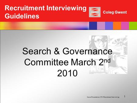 Coleg Gwent Recruitment Interviewing Guidelines Jennie/Presentations 0910/Recruitment Interviewing 1 Search & Governance Committee March 2 nd 2010.
