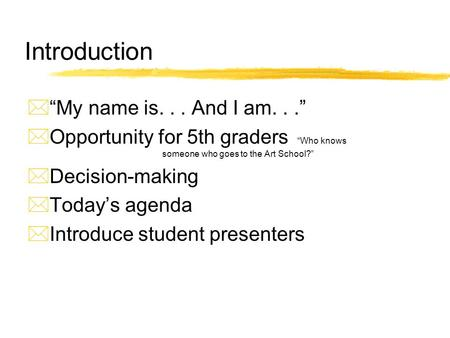 "Introduction  ""My name is... And I am...""  Opportunity for 5th graders ""Who knows someone who goes to the Art School?""  Decision-making  Today's agenda."