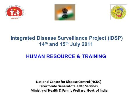 Integrated Disease Surveillance Project (IDSP) 14 th and 15 th July 2011 HUMAN RESOURCE & TRAINING National Centre for Disease Control (NCDC) Directorate.